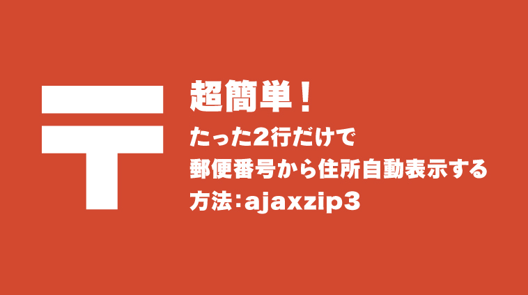 超簡単!たった2行だけで郵便番号から住所自動表示する方法:ajaxzip3